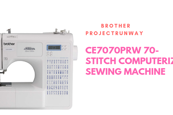 Brother Project Runway CE7070PRW 70-Stitch Computerized Sewing Machine Review