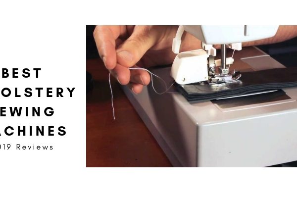 Top 6 Best Upholstery Sewing Machine To Buy In 2019 Reviews