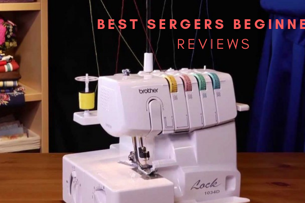 Best Sergers For Beginners – Top 10 Reviews & Buying Guide In 2019