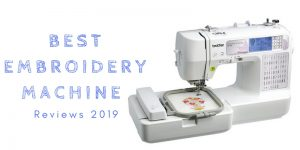 Best Embroidery Machine 2019 -Top 10 Ultimate Reviews