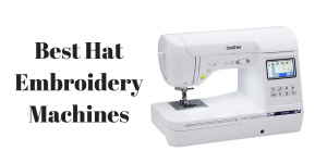 Top 8 Best Hat Embroidery Machines For The Money 2020 Reviews