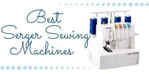Best Serger Sewing Machines – Top 10 Reviews In 2019