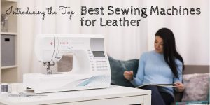 Top 10 Best Sewing Machine For Leather In 2019 – Ultimate Reviews