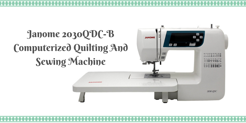 Janome 2030QDC-B Computerized Quilting and Sewing Machine Review