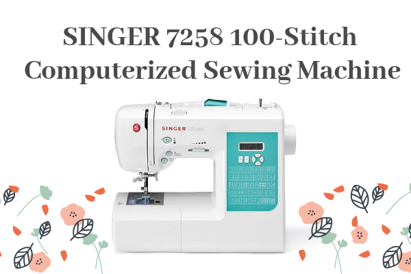 SINGER 7258 100-Stitch Computerized Sewing Machine Review
