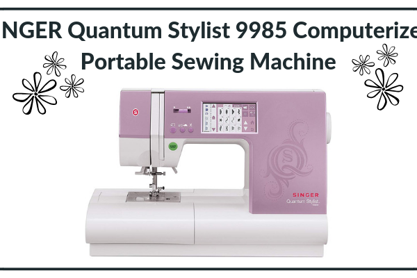 SINGER Quantum Stylist 9985 Computerized Portable Sewing Machine Review