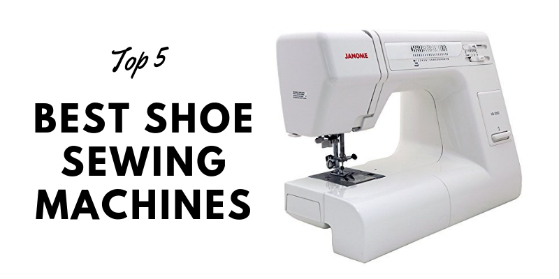 Top 5 Best Shoe Sewing Machines In 2021 – Ultimate Reviews And Buying Guide